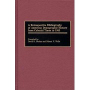 A Retrospective Bibliography of American Demographic History from Colonial Times to 1983 by David R. Gerhan