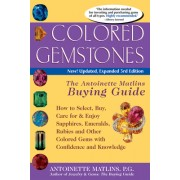 Colored Gemstones: The Antoinette Matlins Buying Guide: How to Select, Buy, Care for & Enjoy Sapphires, Emeralds, Rubies and Other Colore