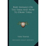 Baby Animals on the Farm and How to Draw Them by Vere Temple