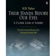 Their Hands Before Our Eyes: A Closer Look at Scribes by M. B. Parkes