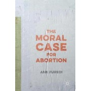 The Moral Case for Abortion by Ann Furedi
