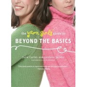 The Yarn Girls' Guide to Beyond the Basics by Julie Carles