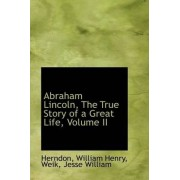 Abraham Lincoln, the True Story of a Great Life, Volume II by Herndon William Henry