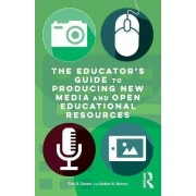 The Educator's Guide to Producing New Media and Open Educational Resources by Tim D. Green