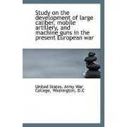 Study on the Development of Large Caliber, Mobile Artillery, and Machine Guns in the Present Europea by United States Army War College