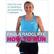 How to Run: All You Need to Know About Fun Runs, Marathons and Everything in Between by Paula Radcliffe