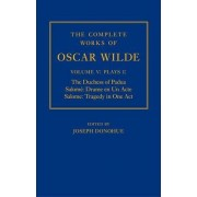 The Complete Works of Oscar Wilde: The Duchess of Padua, Salome: Drame en un Acte, Salome: Tragedy in One Act Volume V: Plays I by Joseph Donohue