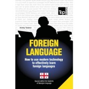 Foreign Language - How to Use Modern Technology to Effectively Learn Foreign Languages by Andrey Taranov