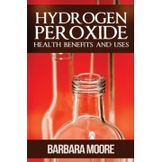 Hydrogen Peroxide Health Benefits and Uses by Barbara Moore