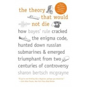 The Theory That Would Not Die: How Bayes' Rule Cracked the Enigma Code, Hunted Down Russian Submarines, and Emerged Triumphant from Two Centuries of, Paperback