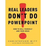 Real Leaders Don't Do PowerPoint by Christopher Witt