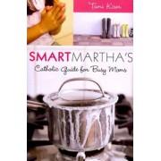 Smart Martha's Catholic Guide for Busy Moms by Tom Kiser