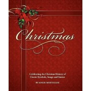 Christmas, Celebrating the Christian History of Classic Symbols, Songs and Stories by Angie Mosteller
