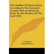 The Childhood of Jesus Christ According to the Canonical Gospels, with an Historical Essay on the Brethren of the Lord (1910) by A Durand