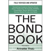 The Bond Book, Third Edition: Everything Investors Need to Know About Treasuries, Municipals, GNMAs, Corporates, Zeros, Bond Funds, Money Market Funds, and More by Annette Thau