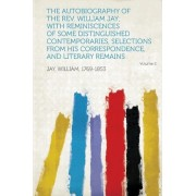 The Autobiography of the REV. William Jay; With Reminiscences of Some Distinguished Contemporaries, Selections from His Correspondence, and Literary R by Jay William 1769-1853