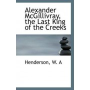 Alexander McGillivray, the Last King of the Creeks by Henderson W A