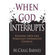 When God Interrupts: Finding New Life through Unwanted Change by M. Craig Barnes