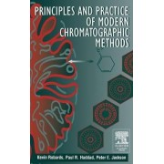 Principles and Practice of Modern Chromatographic Methods by Kevin Robards