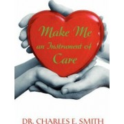 Make Me an Instrument of Care by Professor Charles E Smith