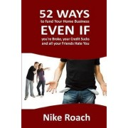52 Ways to Fund Your Home Based Business Even If You're Broke, Your Credit Sucks, and All Your Friends Hate You by Nike Roach