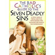 The Bad Catholic's Guide to the Seven Deadly Sins by John Zmirak