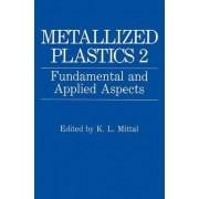 Metallized Plastics: Fundamental and Applied Aspects - Proceedings of the Second Symposium on Metallized Plastics Held as Part of the Electrochemical Society Meeting in Montreal, Quebec, Canada, May 6-11, 1990 v. 2 by K. L. Mittal