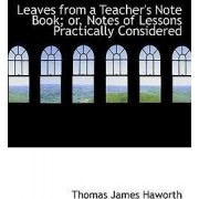 Leaves from a Teacher's Note Book; Or, Notes of Lessons Practically Considered by Thomas James Haworth