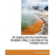 An Enquiry Into the Constitution, Discipline, Unity, & Worship of the Primitive Church by Lord Peter King