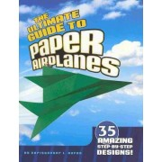 The Ultimate Guide to Paper Airplanes by Christopher L. Harbo