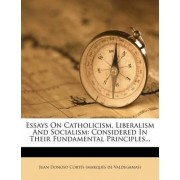 Essays on Catholicism, Liberalism and Socialism by Juan Donoso Cort?'s (Marqu?'s De Valdega
