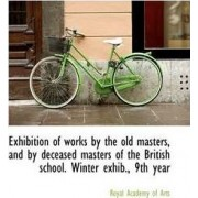 Exhibition of Works by the Old Masters, and by Deceased Masters of the British School. Winter Exhib. by Royal Academy Of Arts