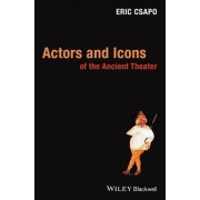 Actors and Icons of the Ancient Theater by Eric Csapo