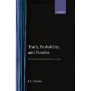 Truth, Probability and Paradox by J. L. MacKie