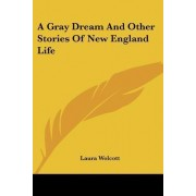 A Gray Dream and Other Stories of New England Life by Laura Wolcott
