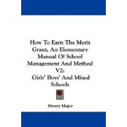 How to Earn the Merit Grant, an Elementary Manual of School Management and Method V2 by Henry Major