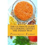 The Ultimate Guide to Cooking Lentils the Indian Way by Prasenjeet Kumar
