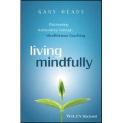 Living Mindfully - Discovering Authenticity Through Mindfulness Coaching by Gary Heads
