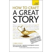 How to Craft a Great Story: Teach Yourself Creating Perfect Plot and Structure by Chris Sykes