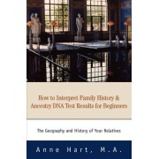 How to Interpret Family History and Ancestry DNA Test Results for Beginners by Anne Hart M a