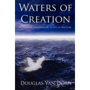 Waters of Creation: A Biblical Theological Study of Baptism by Douglas Van Dorn