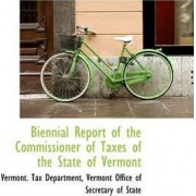 Biennial Report of the Commissioner of Taxes of the State of Vermont by Vermont Tax Department