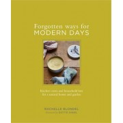 Forgotten Ways for Modern Days: Kitchen cures and household lore for a natural home and garden Foreward by Dottie Angel by Rachelle Blondel