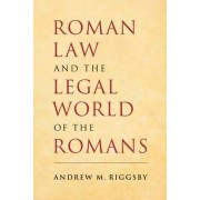 Roman Law and the Legal World of the Romans by Andrew M. Riggsby