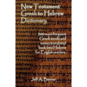 New Testament Greek to Hebrew Dictionary - 500 Greek Words and Names Retranslated Back Into Hebrew for English Readers by Jeff A Benner