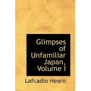 Glimpses of Unfamiliar Japan, Volume I by Lafcadio Hearn