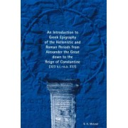 Introduction to Greek Epigraphy of the Hellenistic and Roman Periods from Alexander the Great down to the Reign of Constantine by B. H. McLean