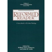 Reformed Reader: Classical Beginnings, 1519-1799 Volume 1 by William Stacy Johnson