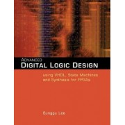 Advanced Digital Logic Design Using VHDL, State Machines, and Synthesis for FPGA's by Sunggu Lee