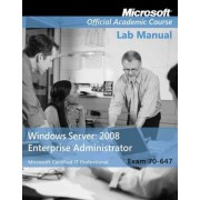 Exam 70-647 Windows Server 2008 Enterprise Administrator Lab Manual by Microsoft Official Academic Course